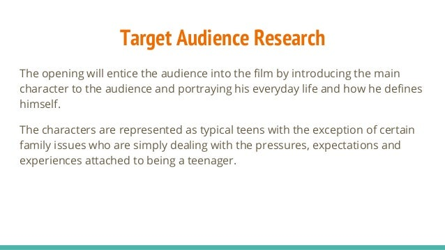 Target Audience Research The opening will entice the audience into the film by introducing the main character to the audie...