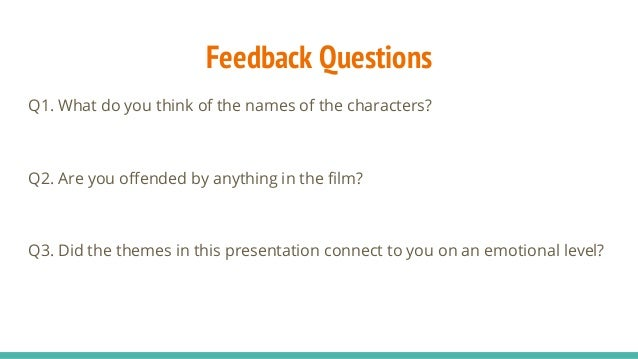 Feedback Questions Q1. What do you think of the names of the characters? Q2. Are you offended by anything in the film? Q3....