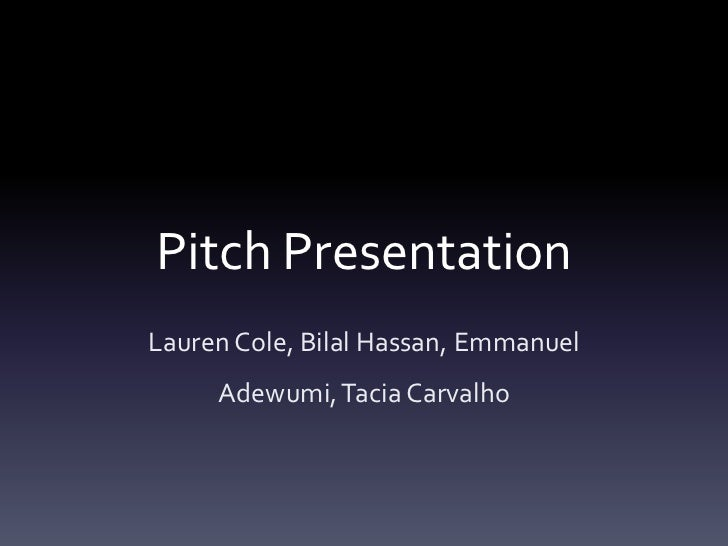 Pitch PresentationLauren Cole, Bilal Hassan, Emmanuel     Adewumi, Tacia Carvalho
