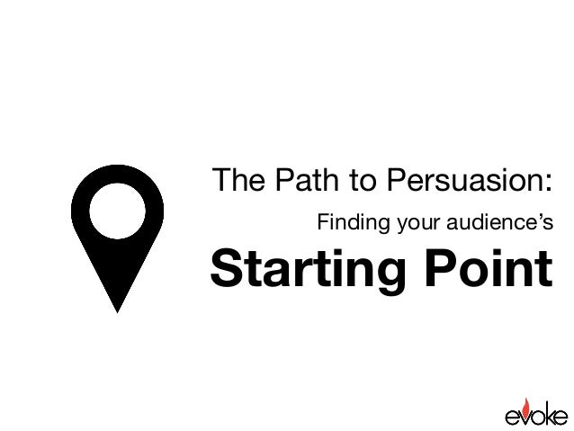 The Path to Persuasion:  Finding your audience's  Starting Point