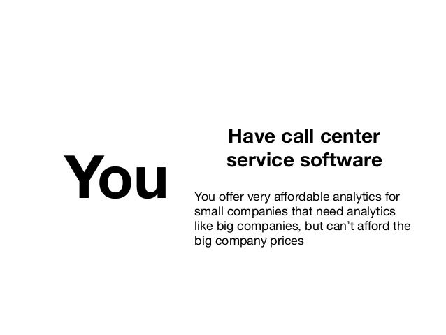 You Have call center service software  You offer very affordable analytics for small companies that need analytics like big ...