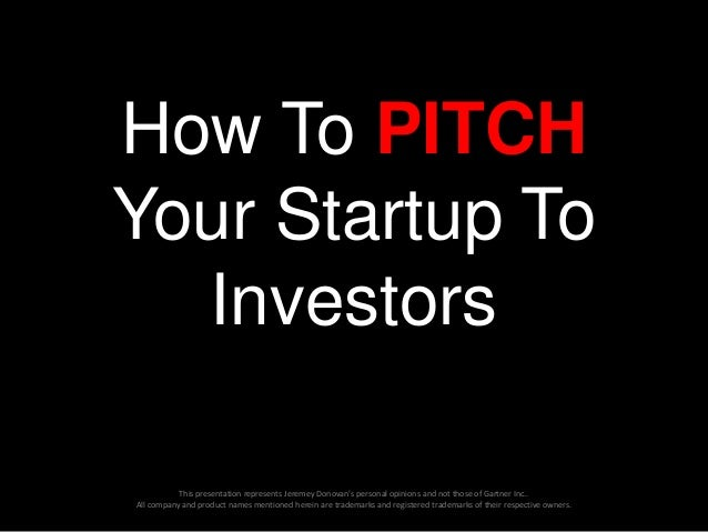 How To PITCH Your Startup To Investors This presentation represents Jeremey Donovan's personal opinions and not those of G...