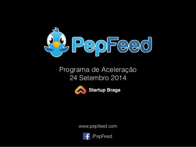 Programa de Aceleração  24 Setembro 2014  www.pepfeed.com  /PepFeed