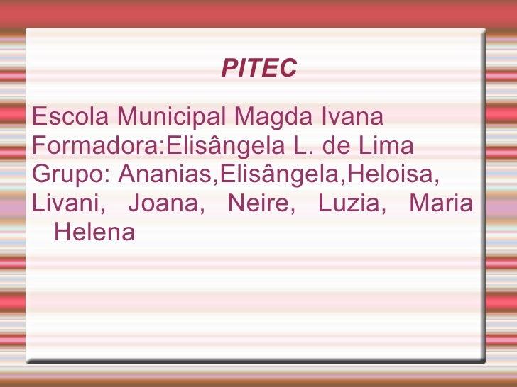 PITECEscola Municipal Magda IvanaFormadora:Elisângela L. de LimaGrupo: Ananias,Elisângela,Heloisa,Livani, Joana, Neire, Lu...