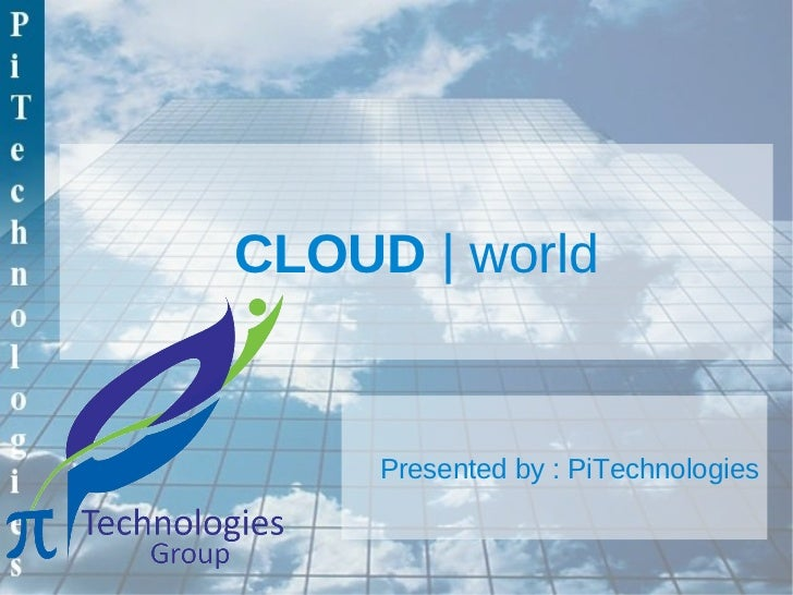 CLOUD | world     Presented by : PiTechnologies