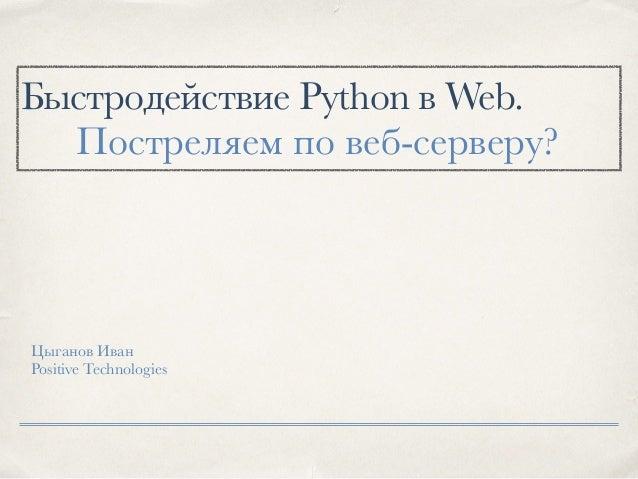 Быстродействие Python в Web. Цыганов Иван Positive Technologies Постреляем по веб-серверу?