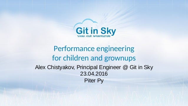 Performance engineering for children and grownups Alex Chistyakov, Principal Engineer @ Git in Sky 23.04.2016 Piter Py
