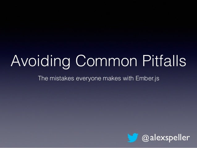 Avoiding Common Pitfalls The mistakes everyone makes with Ember.js @alexspeller