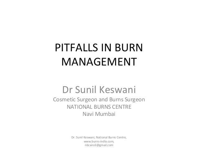 PITFALLS IN BURN MANAGEMENT Dr Sunil Keswani  Cosmetic Surgeon and Burns Surgeon NATIONAL BURNS CENTRE Navi Mumbai  Dr. Su...