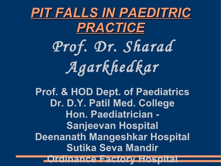 PIT FALLS IN PAEDITRIC PRACTICE Prof. Dr. Sharad Agarkhedkar  Prof. & HOD Dept. of Paediatrics Dr. D.Y. Patil Med. College...