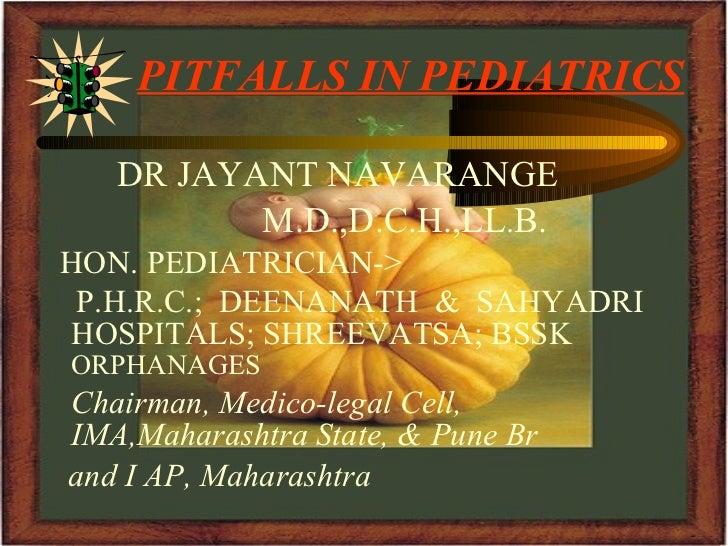 PITFALLS IN PEDIATRICS <ul><li>DR JAYANT NAVARANGE </li></ul><ul><li>M.D.,D.C.H.,LL . B. </li></ul><ul><li>HON. PEDIATRICI...