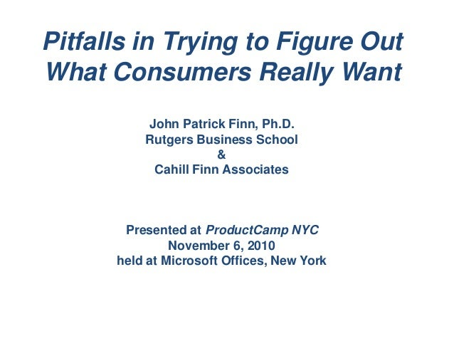 Center for Management Development Pitfalls in Trying to Figure Out What Consumers Really Want John Patrick Finn, Ph.D. Rut...