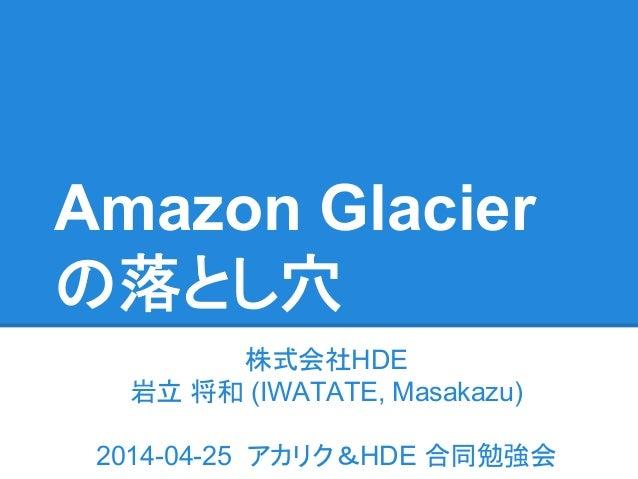 Amazon Glacier の落とし穴 株式会社HDE 岩立 将和 (IWATATE, Masakazu) 2014-04-25 アカリク&HDE 合同勉強会