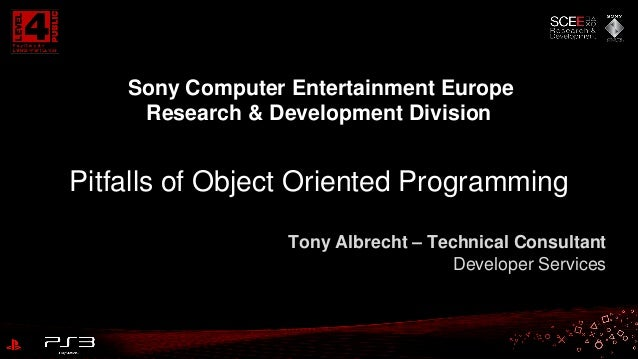 Sony Computer Entertainment Europe Research & Development Division  Pitfalls of Object Oriented Programming Tony Albrecht ...