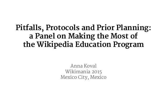 Pitfalls, Protocols and Prior Planning: a Panel on Making the Most of the Wikipedia Education Program Anna Koval Wikimania...