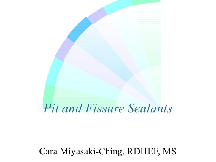 Pit and Fissure SealantsCara Miyasaki-Ching, RDHEF, MS