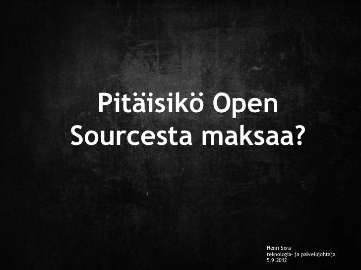 Pitäisikö OpenSourcesta maksaa?              Henri Sora              teknologia- ja palvelujohtaja              5.9.2012