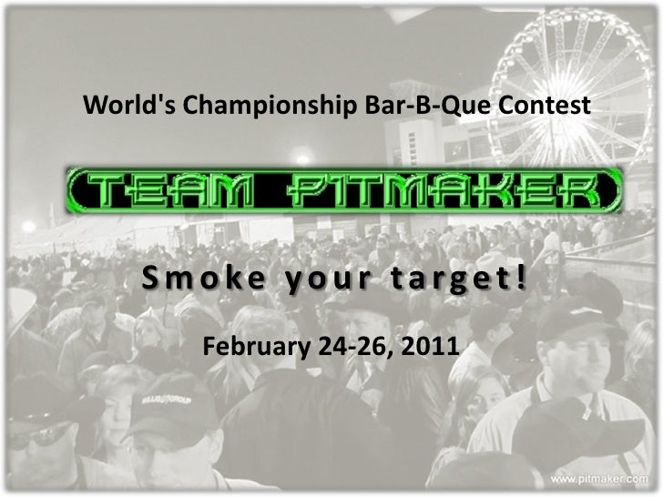 Worlds Championship Bar-B-Que Contest    Smoke your target!        February 24-26, 2011