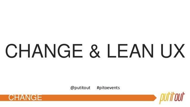 CHANGE CHANGE & LEAN UX @putitout #pitoevents