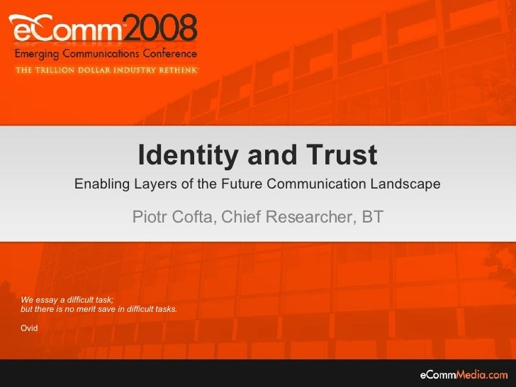 Identity and Trust Enabling Layers of the Future Communication Landscape Piotr Cofta, Chief Researcher, BT We essay a diff...
