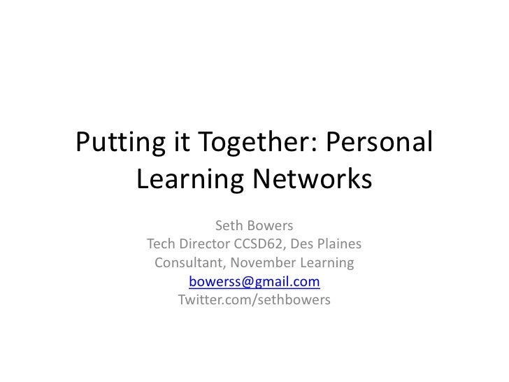 Putting it Together: Personal Learning Networks<br />Seth Bowers<br />Tech Director CCSD62, Des Plaines<br />Consultant, N...