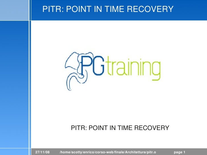 PITR: POINT IN TIME RECOVERY                      PITR: POINT IN TIME RECOVERY   27/11/08   /home/scotty/enrico/corso­web/...