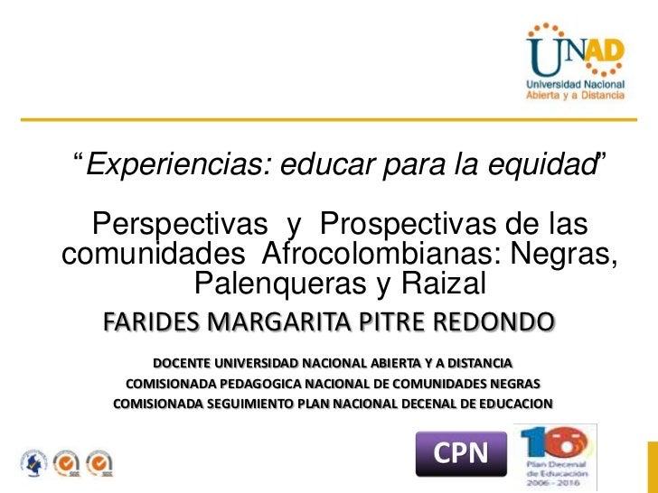 """""""Experiencias: educar para la equidad""""  Perspectivas y Prospectivas de lascomunidades Afrocolombianas: Negras,        Pale..."""