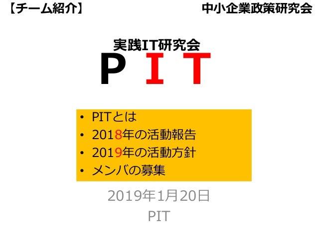 PIT 【チーム紹介】 中小企業政策研究会 2019年1月20日 PIT • PITとは • 2018年の活動報告 • 2019年の活動方針 • メンバの募集 実践IT研究会