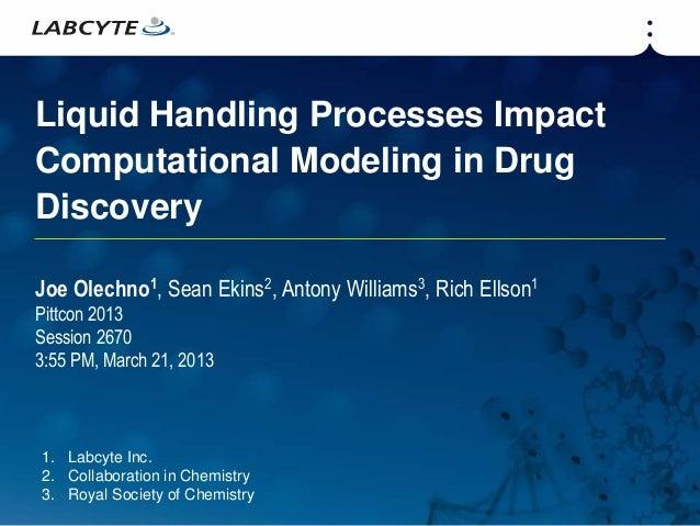 Liquid Handling Processes ImpactComputational Modeling in DrugDiscoveryJoe Olechno1, Sean Ekins2, Antony Williams3, Rich E...