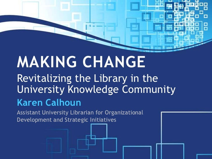 Making ChangeRevitalizing the Library in the University Knowledge Community<br />Karen Calhoun<br />Assistant University L...
