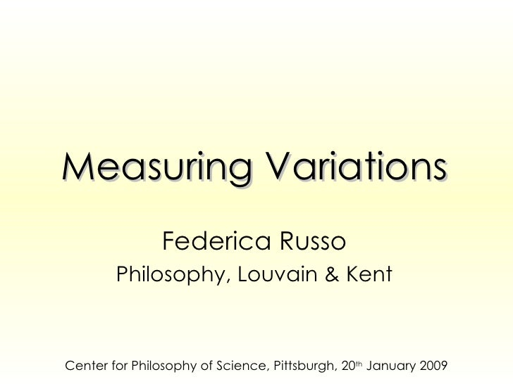 Measuring Variations Federica Russo Philosophy, Louvain & Kent Center for Philosophy of Science, Pittsburgh, 20 th  Januar...
