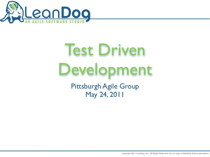 Test DrivenDevelopment Pittsburgh Agile Group      May 24, 2011                 Copyright 2011 LeanDog, Inc. All Rights Re...