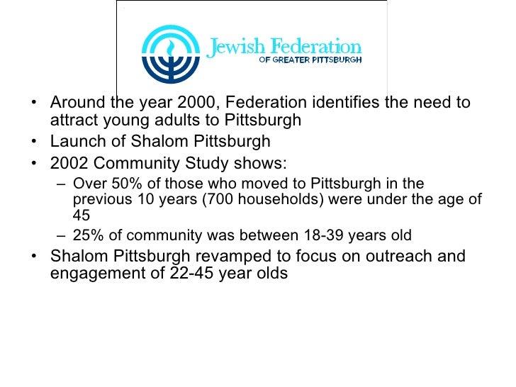 <ul><li>Around the year 2000, Federation identifies the need to attract young adults to Pittsburgh </li></ul><ul><li>Launc...