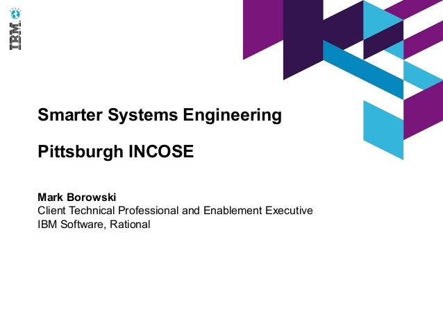 Smarter Systems EngineeringPittsburgh INCOSEMark BorowskiClient Technical Professional and Enablement ExecutiveIBM Softwar...