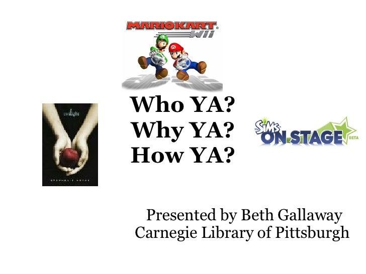 Who YA? Why YA? How YA? Presented by Beth Gallaway Carnegie Library of Pittsburgh