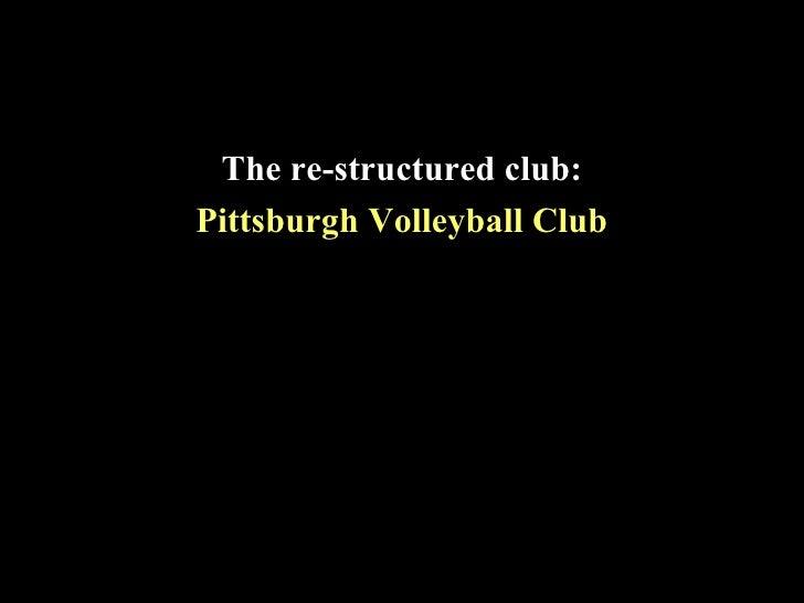 <ul><li>The re-structured club: </li></ul><ul><li>Pittsburgh Volleyball Club </li></ul>