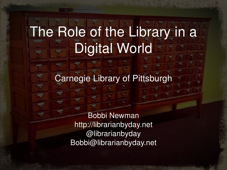 The Role of the Library in a      Digital World    Carnegie Library of Pittsburgh             Bobbi Newman         http://...