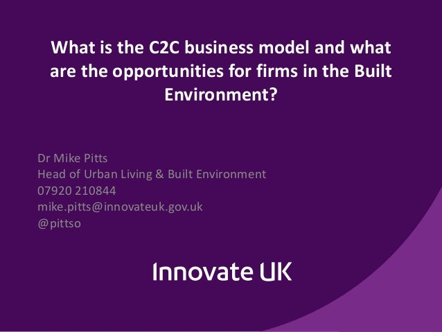 What is the C2C business model and what are the opportunities for firms in the Built Environment? Dr Mike Pitts Head of Ur...