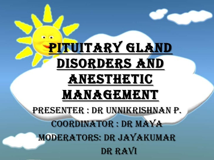PITUITARY GLAND    DISORDERS AND      ANESTHETIC     MANAGEMENTPRESENTER : DR UNNIKRISHNAN P.   COORDINATOR : DR MAYA MODE...