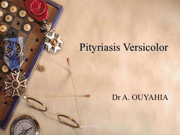 Pityriasis Versicolor  Dr A. OUYAHIA