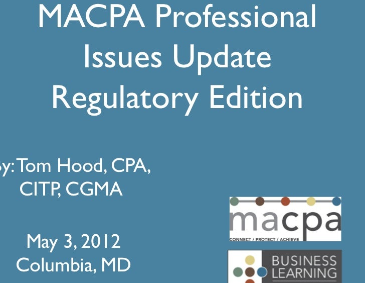 MACPA Professional	        Issues Update	      Regulatory Edition	By: Tom Hood, CPA,    CITP, CGMA	   May 3, 2012	  Columb...