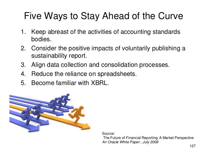 Five Ways to Stay Ahead of the Curve 1. Keep abreast of the activities of accounting standards 1 K       b      t f th    ...