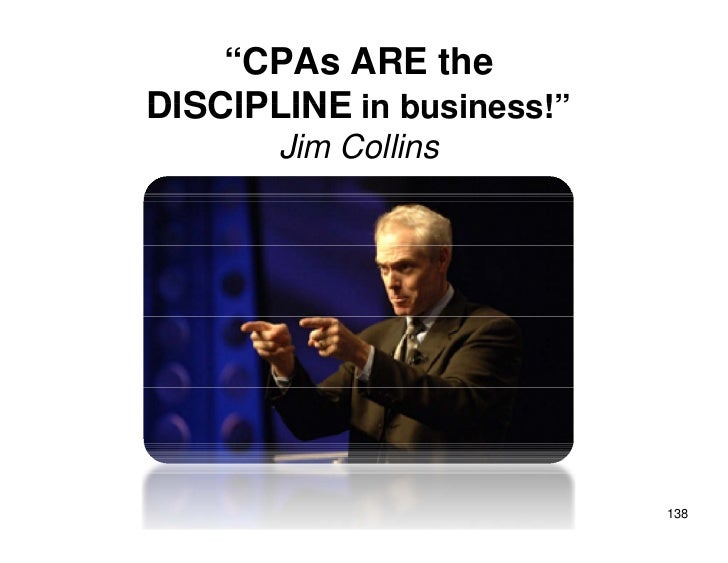 """CPAs ARE the DISCIPLINE in business!""        Jim Collins                                138"