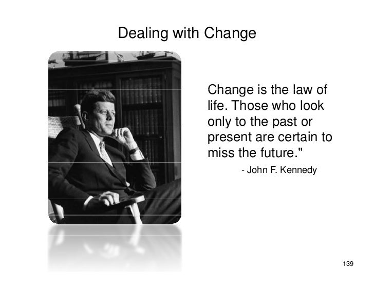 Dealing with Change               Change is the law of             life. Those who look             only to the p         ...