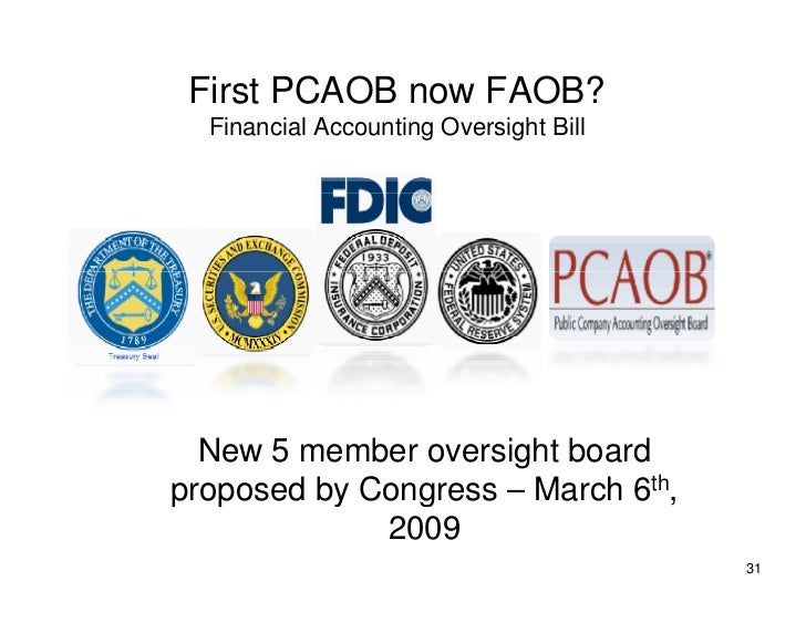 First PCAOB now FAOB?   Financial Accounting Oversight Bill       New 5 member oversight board proposed by Congress – Marc...