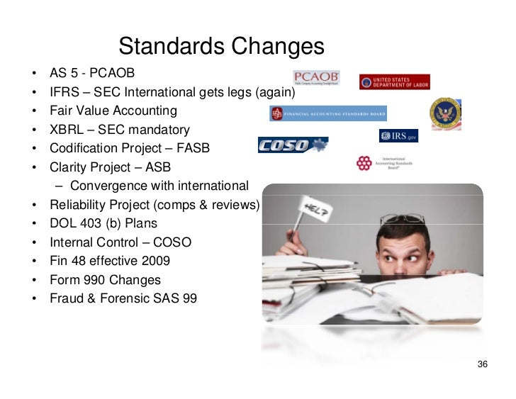 Standards Changes •   AS 5 - PCAOB •   IFRS – SEC International gets legs (again) •   Fair Value Accounting •   XBRL – SEC...