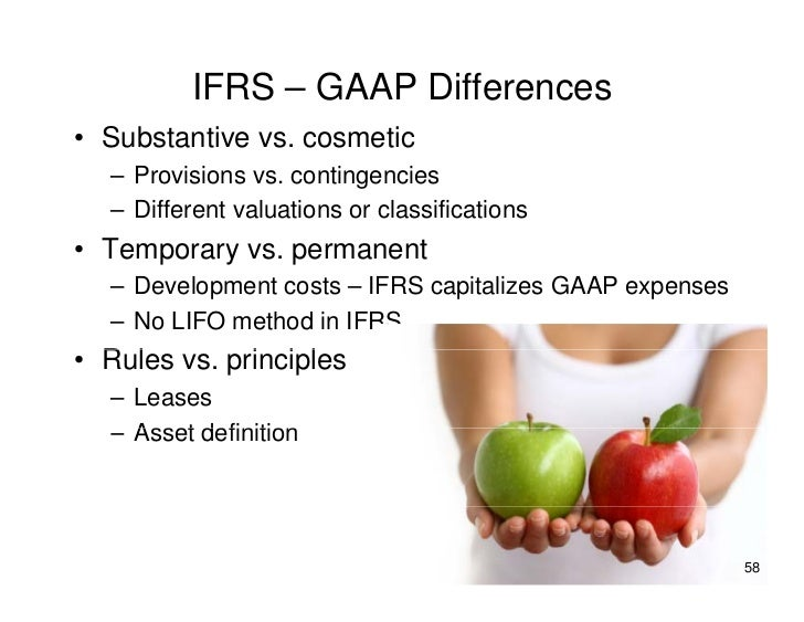 IFRS – GAAP Differences • Substantive vs. cosmetic   – Provisions vs. contingencies   – Different valuations or classifica...