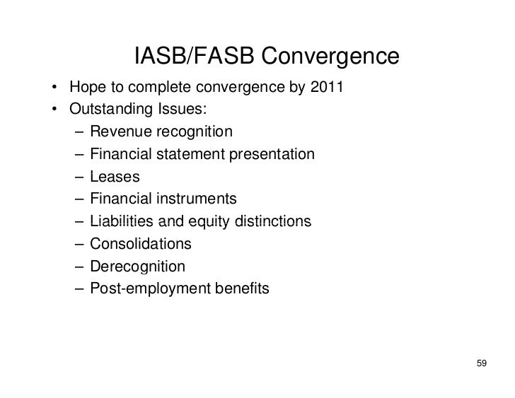 IASB/FASB Convergence • Hope to complete convergence by 2011 • Outstanding Issues:    – Revenue recognition    – Financial...