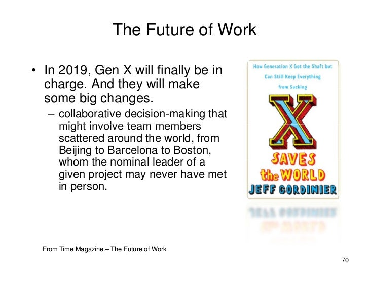 The Future of Work  • In 2019, Gen X will finally be in   charge. And they will make        g         y   some big changes...