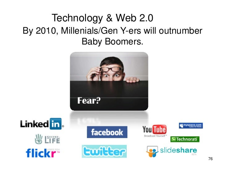 Technology & Web 2.0 By 2010 Millenials/Gen Y-ers will outnumber    2010,               Y ers              Baby Boomers.  ...